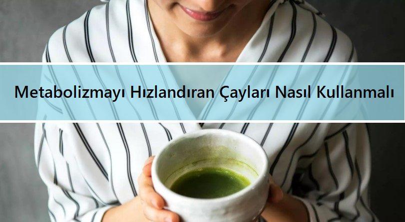 Metabolizmayı Hızlandıran Çayları Nasıl Kullanmalı
